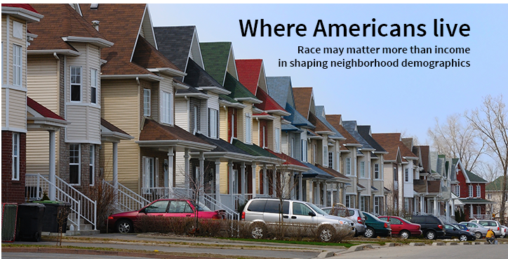Where Americans live: Race may matter more than income in shaping neighborhood demographics